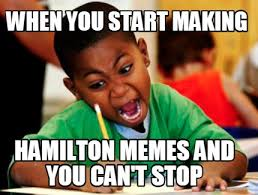 meme creator when you start making hamilton memes and you can t