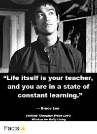 Bruce Lee Meme - life itself is your teacher and you are in a state of constant