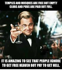 Paid In Full Meme - temples and mosques are free but empty clubs and pubs are paid but