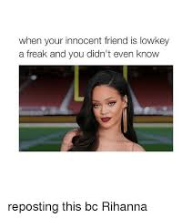 Memes Rihanna - when your innocent friend is lowkey a freak and you didn t even