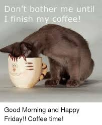 Friday Coffee Meme - don t bother me until i finish my coffee good morning and happy