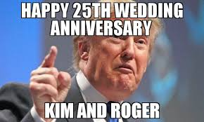 Roger Meme - happy 25th wedding anniversary kim and roger meme donald trump