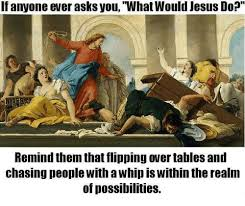 Flipping Tables Meme - 25 best memes about jesus flipping tables meme jesus
