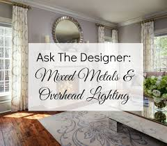 ask the designer mixed metals and overhead lighting