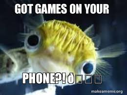 You Got Games On Your Phone Meme - got games on your phone make a meme