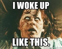 I Woke Up Like This Meme - i woke up like this exorcist meme meme generator