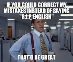 Rip English Meme - if you could correct my mistakes instead of saying rip english