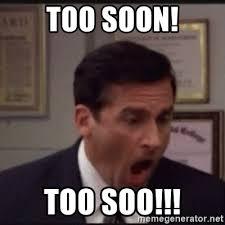 Too Soon Meme - too soon too soo michael scott yelling no meme generator