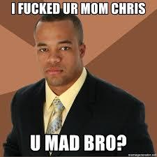 U Mad Meme - i fucked ur mom chris u mad bro successful black man meme generator