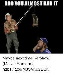You Almost Had It Meme - 000 you almost had it maybe next time kershaw melvin romero