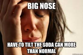 Big Nose Meme - big nose have to tilt the soda can more than normal first world