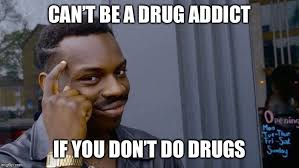 can t be a drug addict if you don t do drugs meme