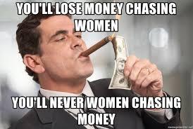 Rich Guy Meme - you ll lose money chasing women you ll never women chasing money