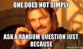 Question Meme - one does not simply ask a random question just because make a meme