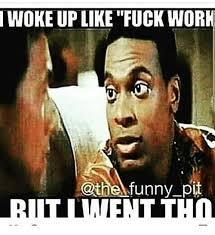 Fuck Work Meme - woke up like fuck work funny pit funny meme on me me