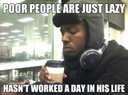 Lazy People Memes - poor people are just lazy hasn t worked a day in his life