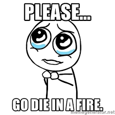 Go Die Meme - please go die in a fire pleaseguy meme generator