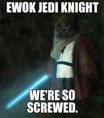 Ewok Memes - ewok jedi knight ewok jedi knight we re so screwed weknowmemes