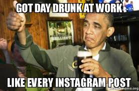 Drunk At Work Meme - got day drunk at work like every instagram post upvote obama
