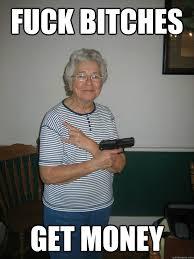 Fuck Bitches Meme - fuck bitches get money og granny quickmeme