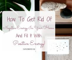 get rid of negative energy how to get rid of negative energy in the home how to increase