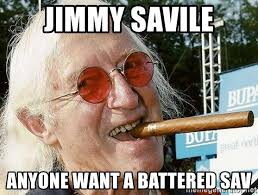 Jimmy Savile Meme - jimmy savile anyone want a battered sav jimmy savile meme generator