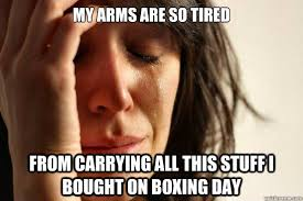 Boxing Day Meme - my arms are so tired from carrying all this stuff i bought on