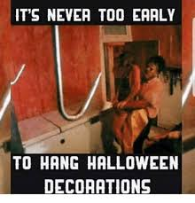 Meme Halloween - it s nevea too eaaly to hang halloween decorations halloween