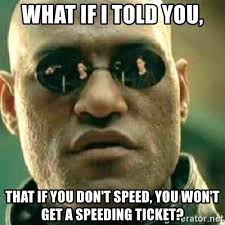 Speeding Meme - what if i told you that if you don t speed you won t get a