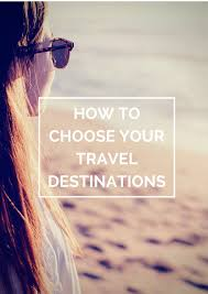 how to choose your travel destinations the travel hack