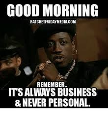 Personal Meme - good morning ratchetfridaymediacom remember its always business