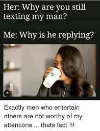 My Man Meme - her why are you still texting my man me why is he replying exactly