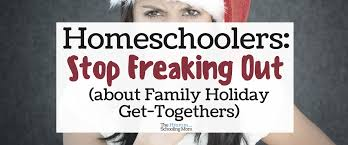 homeschoolers stop freaking out about family get
