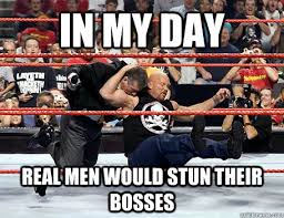 Stone Cold Meme - in my day real men would stun their bosses stone cold stunner