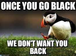 Once You Go Black Meme - everyone says once you go black you never go on memegen