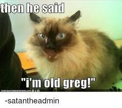 Greg Meme - then he said said i m old greg icanhascheezeurgercom satantheadmin