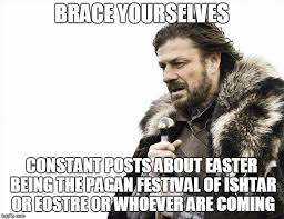 Pagan Easter Meme - brace yourselves x is coming meme imgflip