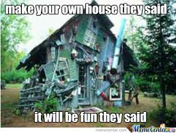 Build Your Own Meme - make your own house they said by recyclebin meme center