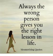 Meme Quotes About Life - always the wrong person gives you the right lesson in life