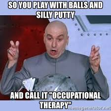 Occupational Therapy Memes - so you play with balls and silly putty and call it occupational