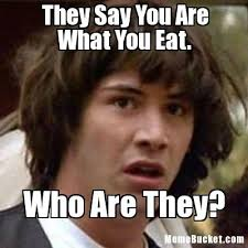 Who Are You Meme - they say you are what you eat create your own meme