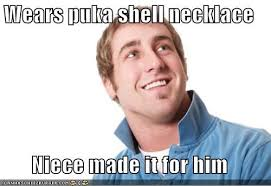 Niece Meme - wears puka shell necklace niece made it for him memebase funny memes