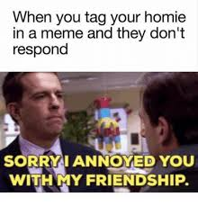 Memes Sorry - 25 best memes about sorry i annoyed you with my friendship