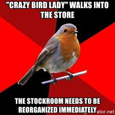 Crazy Bird Meme - crazy bird lady walks into the store the stockroom needs to be