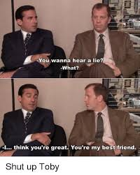 Best Office Memes - you wanna hear a lie what 1 think you re great you re my best