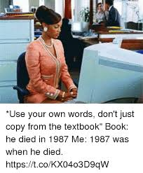 Use Your Own Picture Meme - use your own words don t just copy from the textbook book he died in