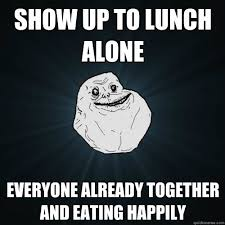 Together Alone Meme - show up to lunch alone everyone already together and eating