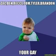 Your Gay Meme - zac ben recce tom tyler brandon your gay make a meme