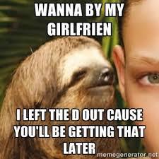 The D Meme - wanna by my girlfrien i left the d out sloth meme whisper