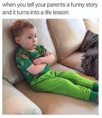 Life Lesson Memes - when you tell your parents a funny story and it turns into a life